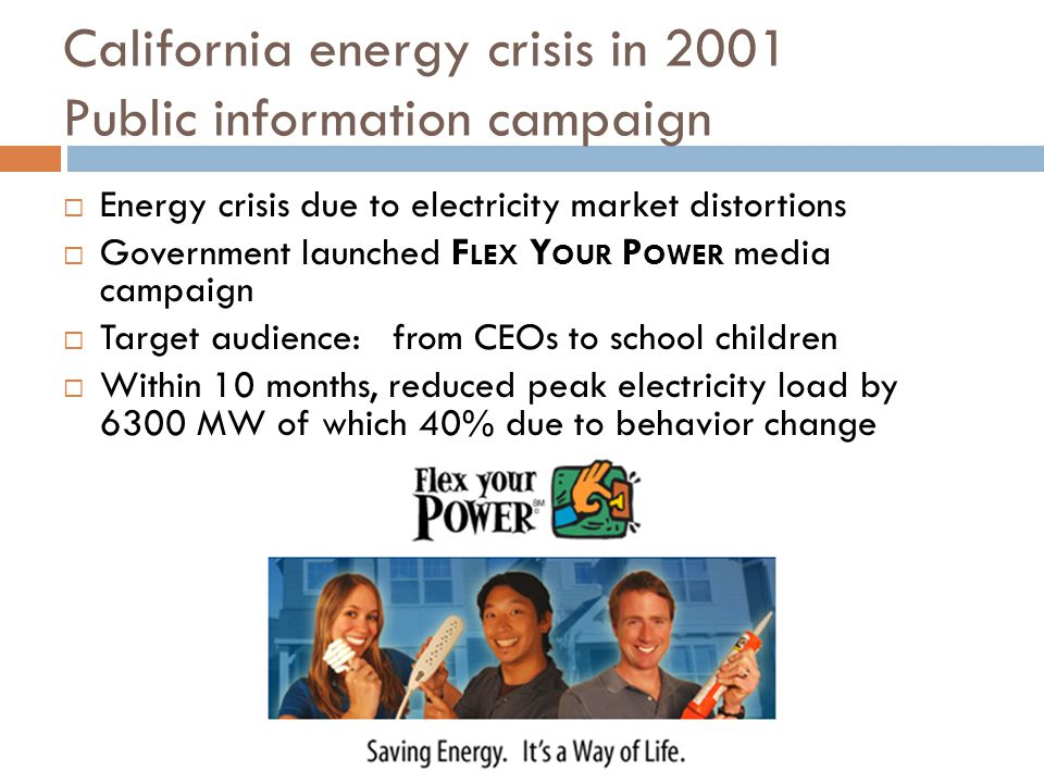 California energy crisis in 2001 Public information campaign Energy crisis due to electricity market distortions Government launched F LEX Y OUR P OWER media campaign Target audience: from CEOs to school children Within 10 months, reduced peak electricity load by 6300 MW of which 40% due to behavior change