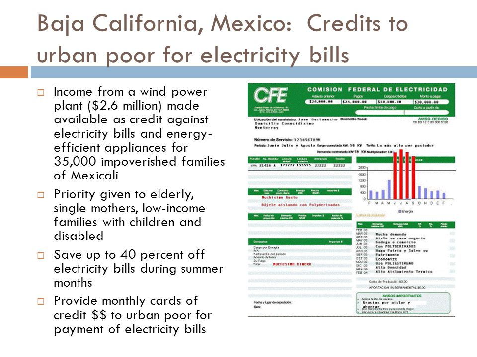 Baja California, Mexico: Credits to urban poor for electricity bills Income from a wind power plant ($2.6 million) made available as credit against electricity bills and energy- efficient appliances for 35,000 impoverished families of Mexicali Priority given to elderly, single mothers, low-income families with children and disabled Save up to 40 percent off electricity bills during summer months Provide monthly cards of credit $$ to urban poor for payment of electricity bills
