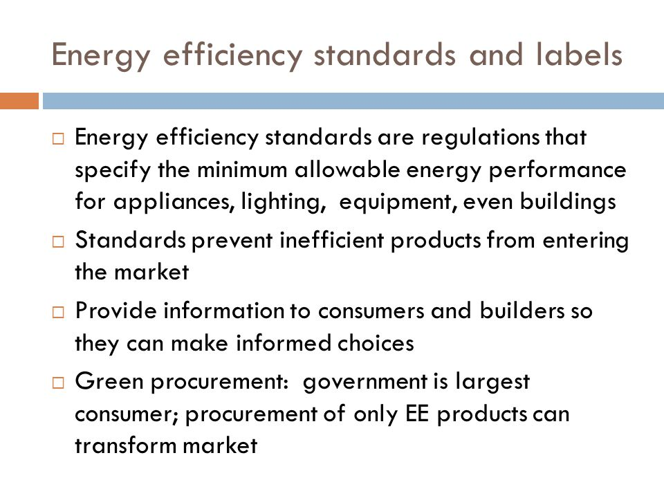 Develop energy efficiency building codes Require builders to use only highly efficient HVAC equipment, windows and lighting products Mandate adequate building thermal insulation Mandate optimization of new building energy performance Can yield significant savings in operational costs in terms of energy and money Locks in energy savings for decades