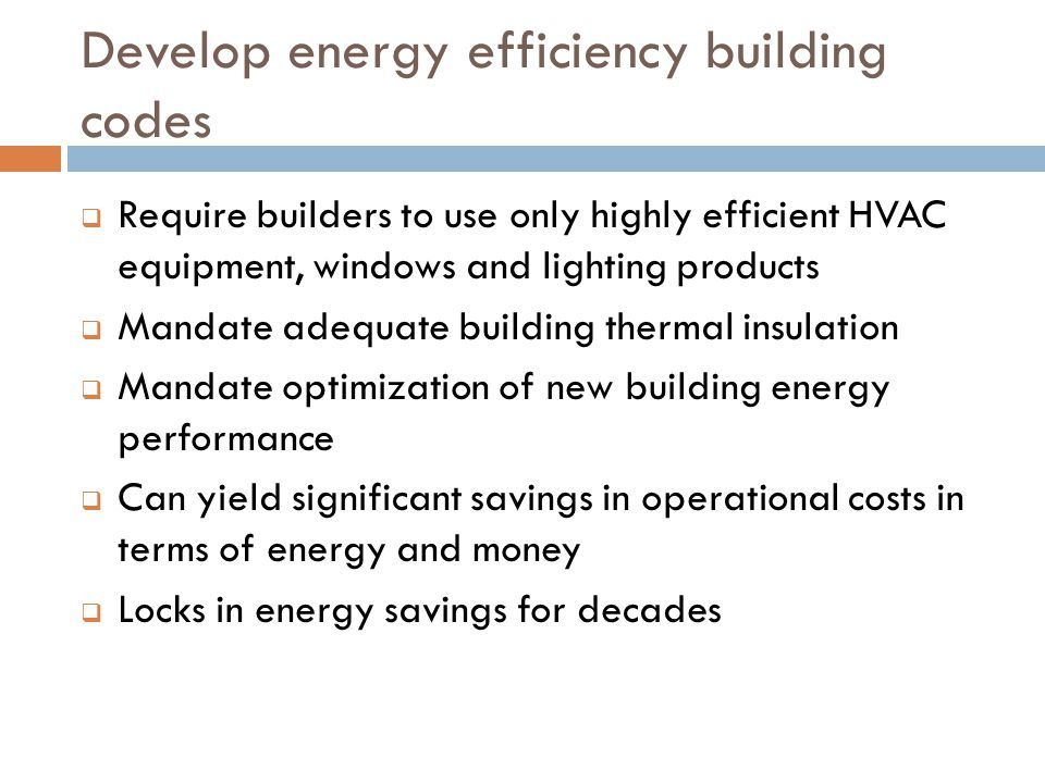 Develop energy efficiency building codes Require builders to use only highly efficient HVAC equipment, windows and lighting products Mandate adequate