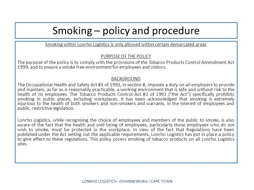 Smoking – policy and procedure Smoking within Lonrho Logistics is only allowed within certain demarcated areas PURPOSE OF THE POLICY The purpose of th