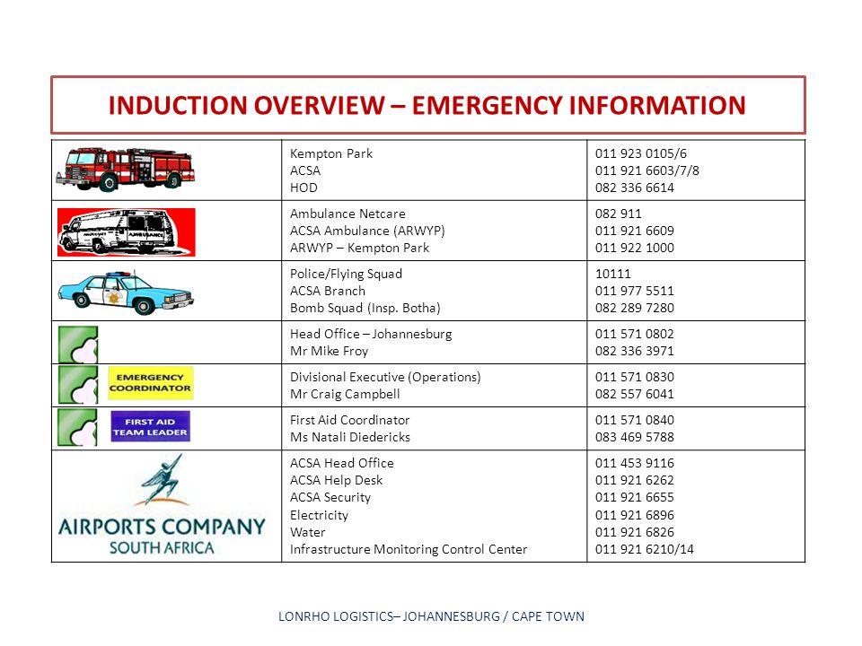INDUCTION OVERVIEW – EMERGENCY INFORMATION LONRHO LOGISTICS– JOHANNESBURG / CAPE TOWN Kempton Park ACSA HOD 011 923 0105/6 011 921 6603/7/8 082 336 66