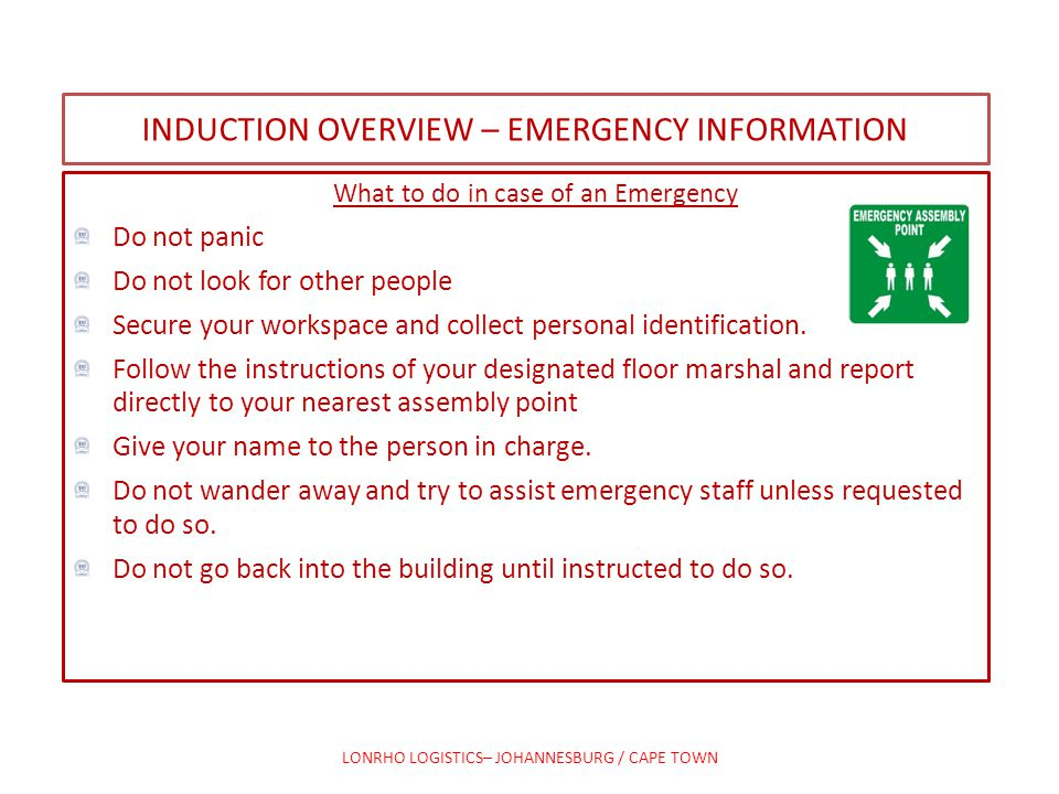 INDUCTION OVERVIEW – EMERGENCY INFORMATION What to do in case of an Emergency Do not panic Do not look for other people Secure your workspace and coll