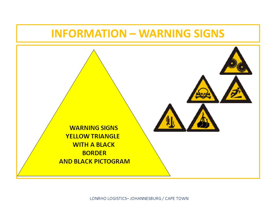 INFORMATION – WARNING SIGNS LONRHO LOGISTICS– JOHANNESBURG / CAPE TOWN WARNING SIGNS YELLOW TRIANGLE WITH A BLACK BORDER AND BLACK PICTOGRAM