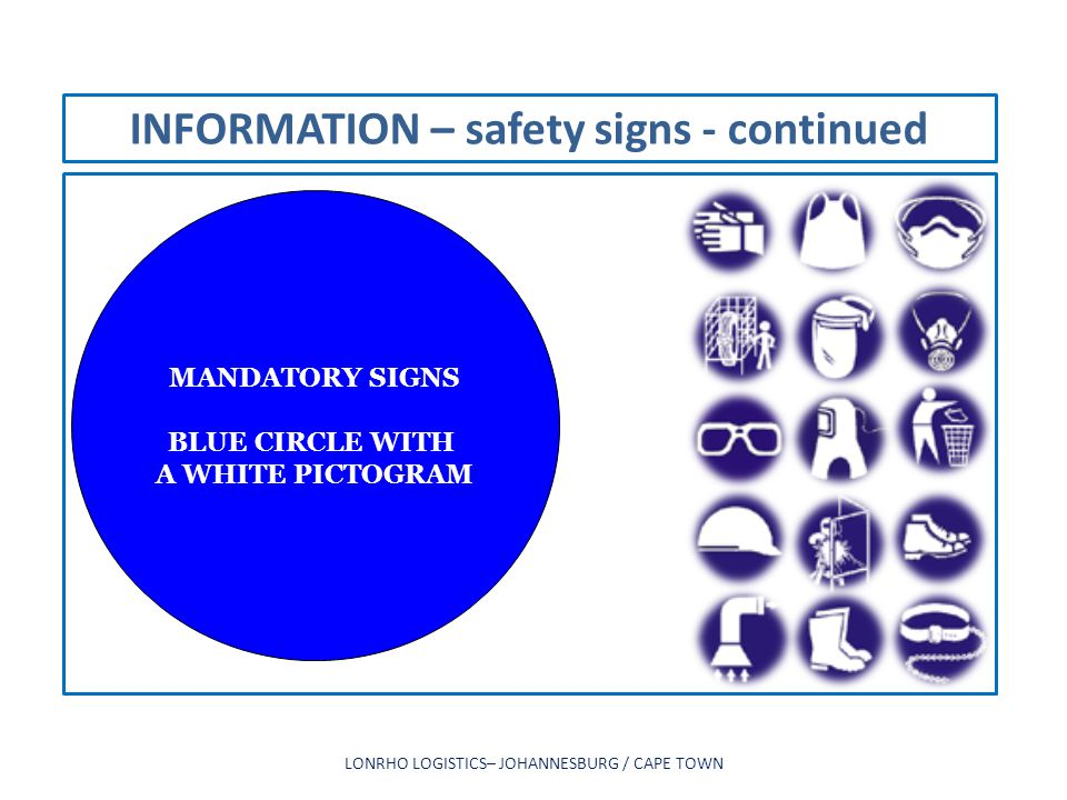 INFORMATION – safety signs - continued LONRHO LOGISTICS– JOHANNESBURG / CAPE TOWN MANDATORY SIGNS BLUE CIRCLE WITH A WHITE PICTOGRAM
