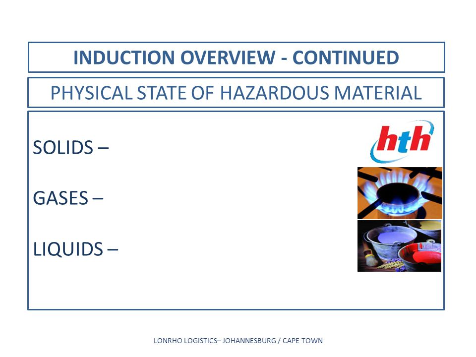 INDUCTION OVERVIEW - CONTINUED LONRHO LOGISTICS– JOHANNESBURG / CAPE TOWN PHYSICAL STATE OF HAZARDOUS MATERIAL SOLIDS – GASES – LIQUIDS –