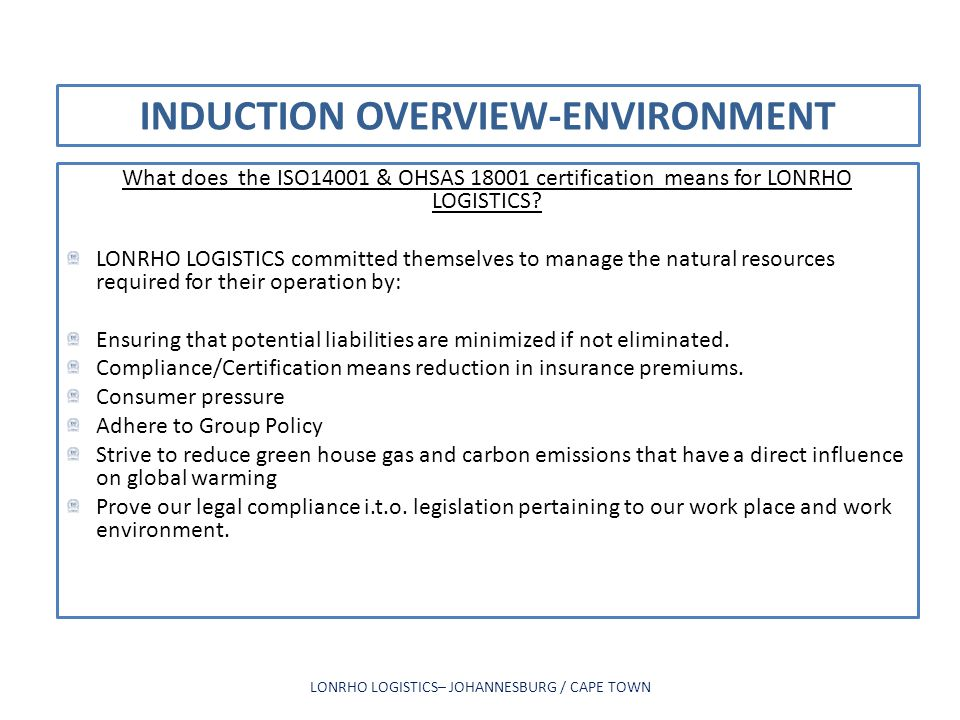 INDUCTION OVERVIEW-ENVIRONMENT What does the ISO14001 & OHSAS 18001 certification means for LONRHO LOGISTICS? LONRHO LOGISTICS committed themselves to