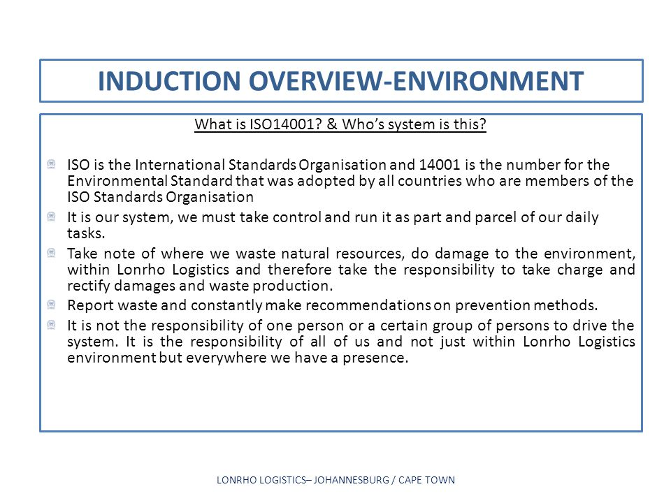 INDUCTION OVERVIEW-ENVIRONMENT What is ISO14001? & Whos system is this? ISO is the International Standards Organisation and 14001 is the number for th