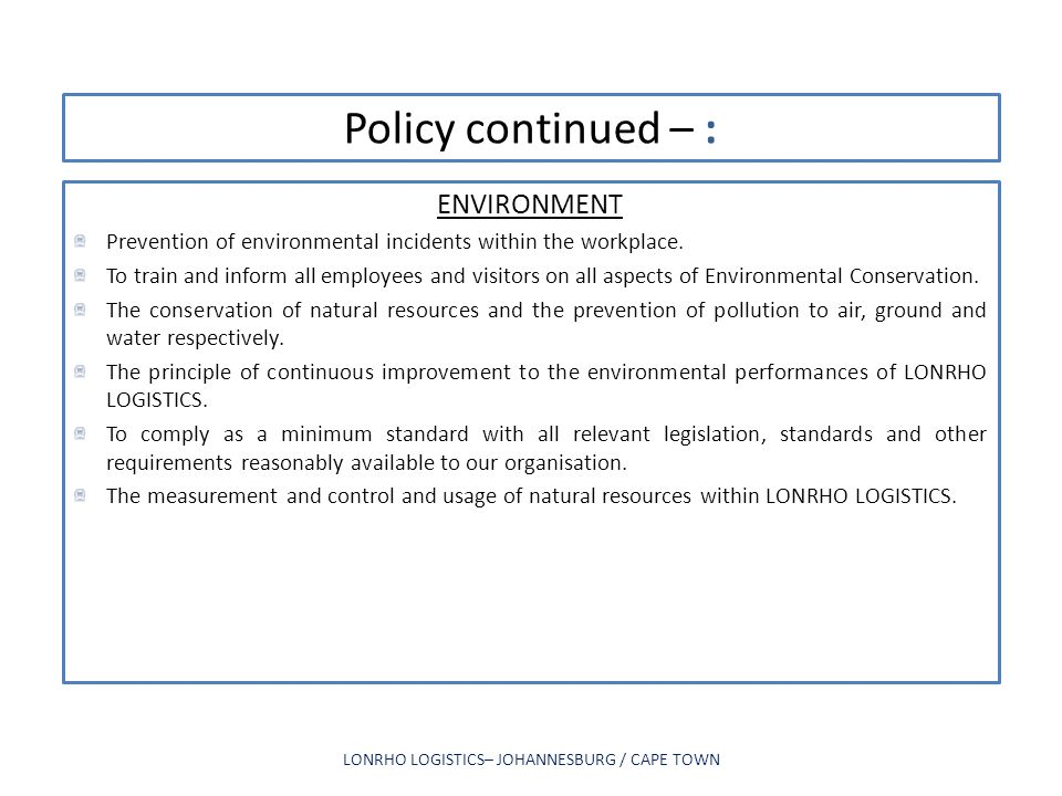 Policy continued – : ENVIRONMENT Prevention of environmental incidents within the workplace. To train and inform all employees and visitors on all asp