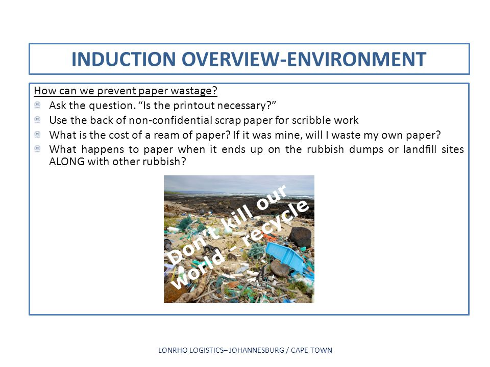 INDUCTION OVERVIEW-ENVIRONMENT How can we prevent paper wastage? Ask the question. Is the printout necessary? Use the back of non-confidential scrap p