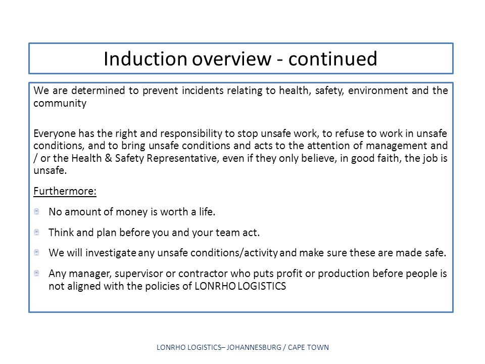 Induction overview - continued We are determined to prevent incidents relating to health, safety, environment and the community Everyone has the right