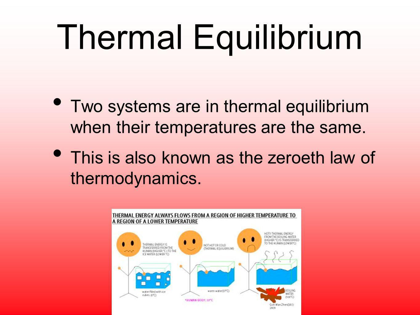 Thermal Equilibrium Two systems are in thermal equilibrium when their temperatures are the same. This is also known as the zeroeth law of thermodynami