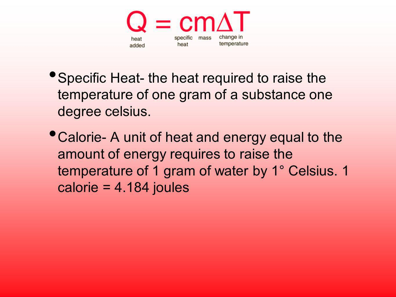 Specific Heat- the heat required to raise the temperature of one gram of a substance one degree celsius. Calorie- A unit of heat and energy equal to t