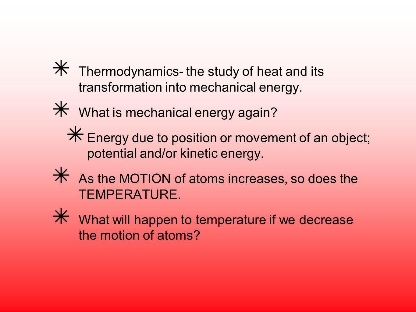 Thermodynamics- the study of heat and its transformation into mechanical energy. What is mechanical energy again? Energy due to position or movement o
