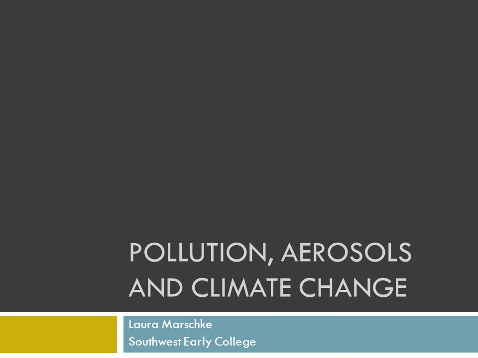 POLLUTION, AEROSOLS AND CLIMATE CHANGE Laura Marschke Southwest Early College