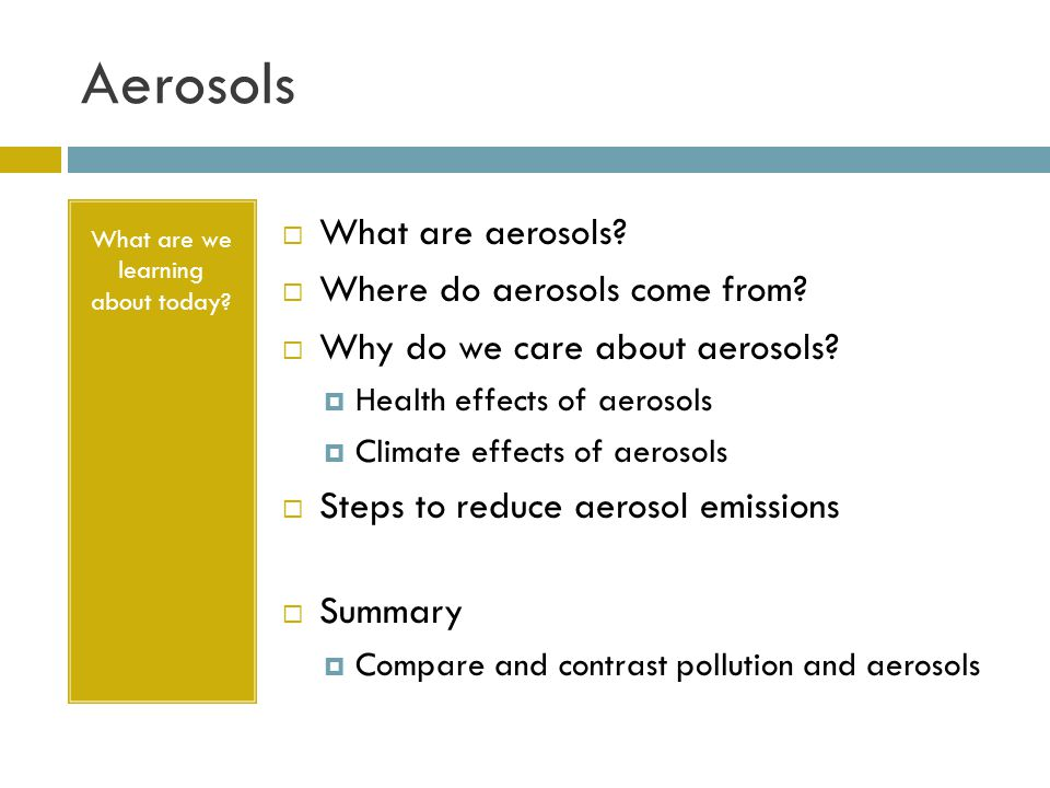 Aerosols What are we learning about today? What are aerosols? Where do aerosols come from? Why do we care about aerosols? Health effects of aerosols C
