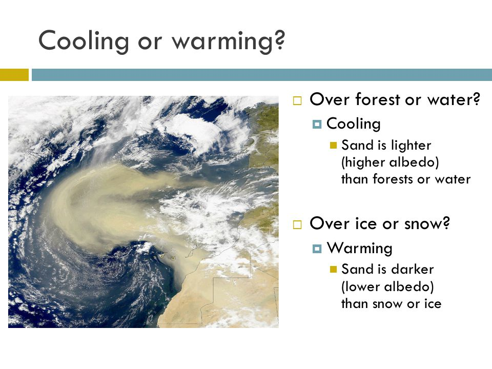 Cooling or warming? Over forest or water? Cooling Sand is lighter (higher albedo) than forests or water Over ice or snow? Warming Sand is darker (lowe