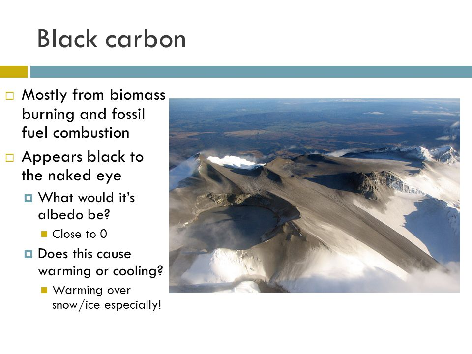 Black carbon Mostly from biomass burning and fossil fuel combustion Appears black to the naked eye What would its albedo be? Close to 0 Does this caus