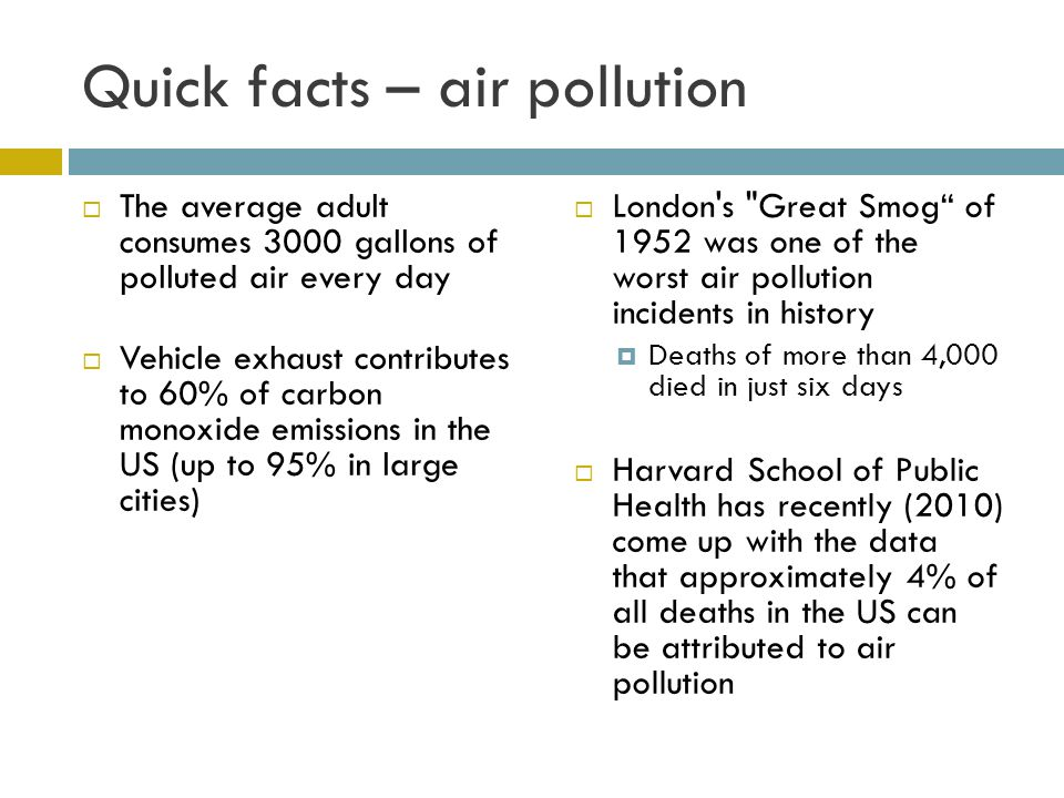 Quick facts – air pollution The average adult consumes 3000 gallons of polluted air every day Vehicle exhaust contributes to 60% of carbon monoxide em
