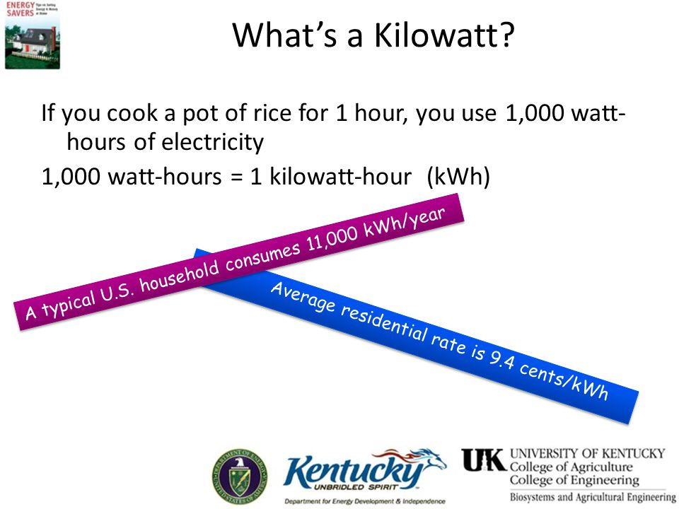 Whats a Kilowatt? If you cook a pot of rice for 1 hour, you use 1,000 watt- hours of electricity 1,000 watt-hours = 1 kilowatt-hour (kWh) Average resi