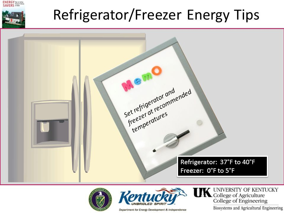 Refrigerator/Freezer Energy Tips Set refrigerator and freezer at recommended temperatures Refrigerator: 37°F to 40°F Freezer: 0°F to 5°F Refrigerator: 37°F to 40°F Freezer: 0°F to 5°F