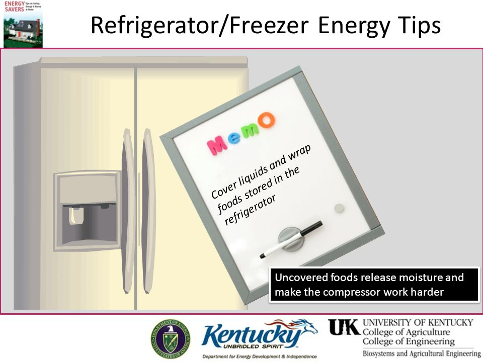 Cover liquids and wrap foods stored in the refrigerator Uncovered foods release moisture and make the compressor work harder