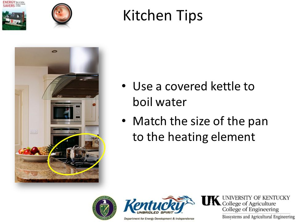 Kitchen Tips Use a covered kettle to boil water Match the size of the pan to the heating element