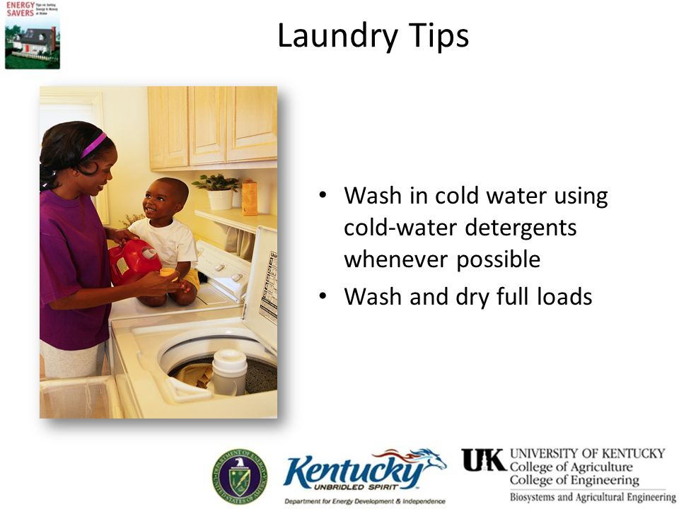 Laundry Tips Wash in cold water using cold-water detergents whenever possible Wash and dry full loads