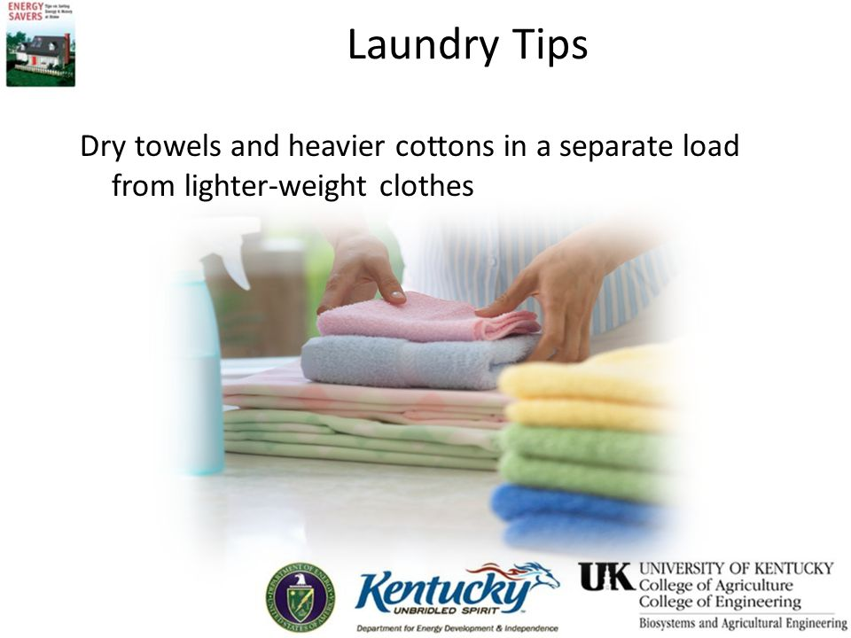 Laundry Tips Dry towels and heavier cottons in a separate load from lighter-weight clothes