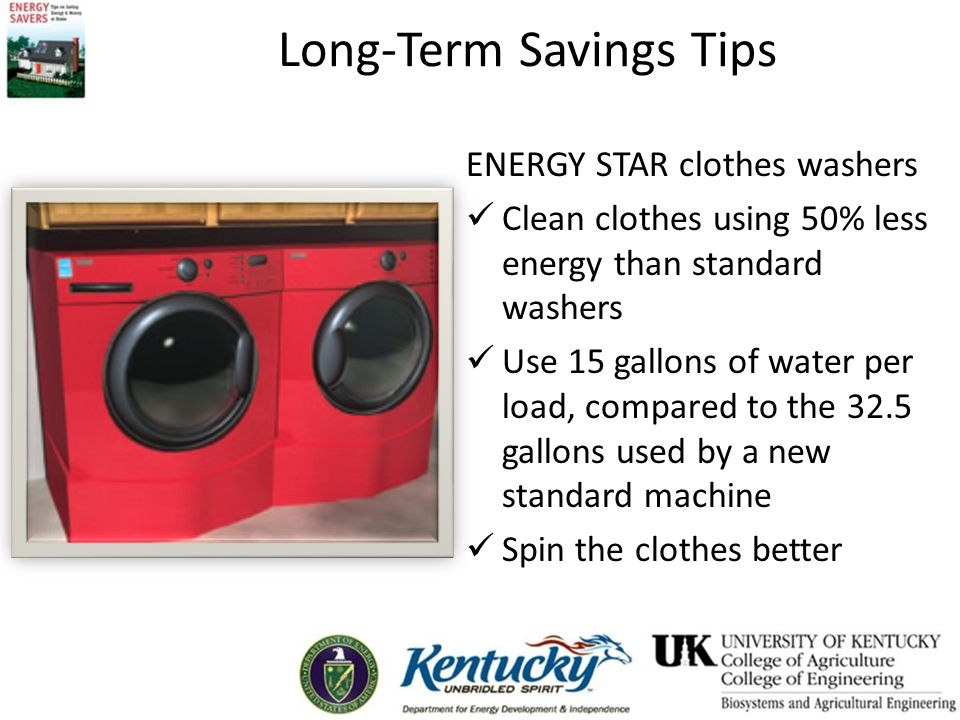 Long-Term Savings Tips ENERGY STAR clothes washers Clean clothes using 50% less energy than standard washers Use 15 gallons of water per load, compared to the 32.5 gallons used by a new standard machine Spin the clothes better