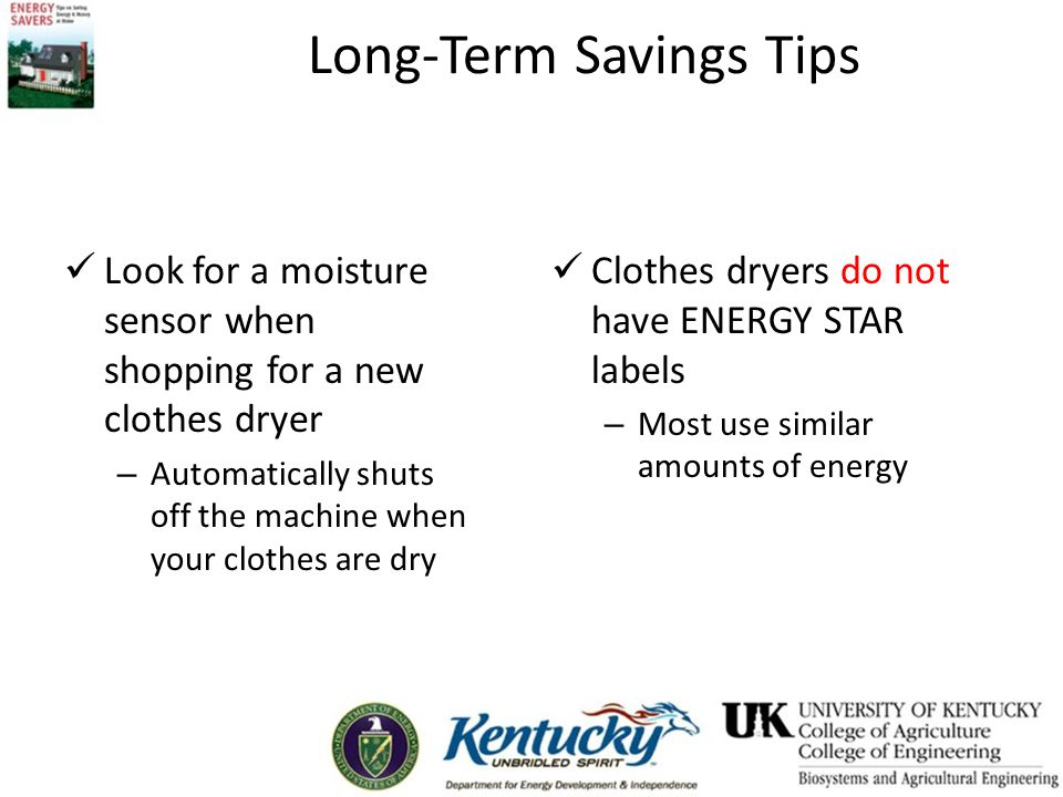 Long-Term Savings Tips Look for a moisture sensor when shopping for a new clothes dryer – Automatically shuts off the machine when your clothes are dry Clothes dryers do not have ENERGY STAR labels – Most use similar amounts of energy