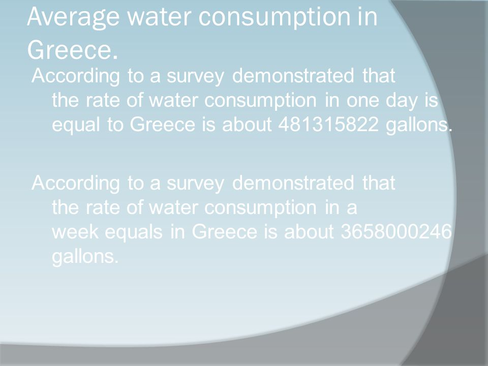 Average water consumption in Greece. According to a survey demonstrated that the rate of water consumption in one day is equal to Greece is about 4813