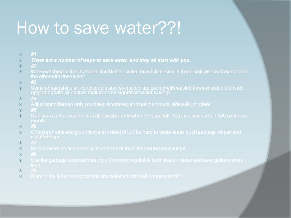 How to save water??! #1 There are a number of ways to save water, and they all start with you. #2 When washing dishes by hand, don't let the water run