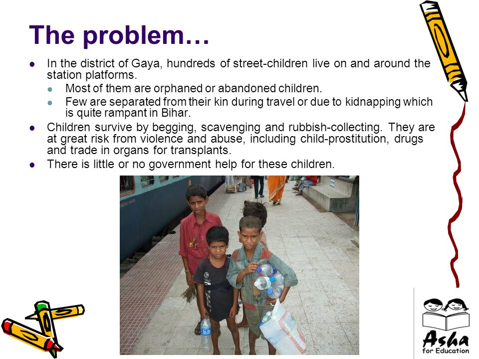 The problem… In the district of Gaya, hundreds of street-children live on and around the station platforms.