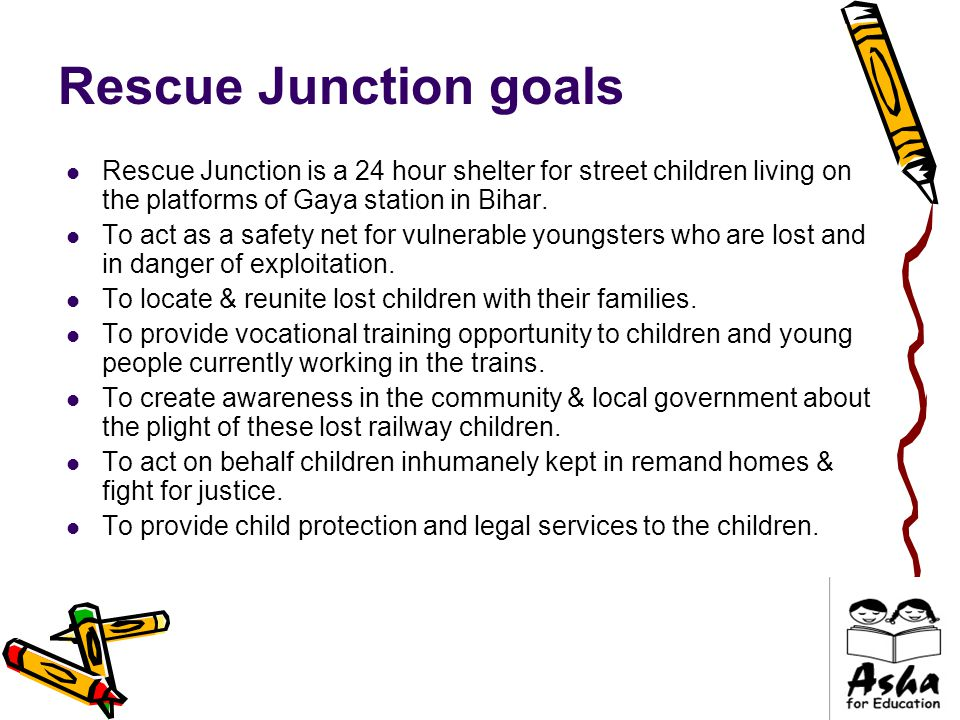 Rescue Junction goals Rescue Junction is a 24 hour shelter for street children living on the platforms of Gaya station in Bihar.