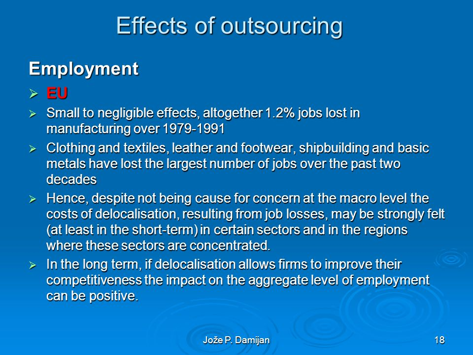 Jože P. Damijan18 Effects of outsourcing Employment EU EU Small to negligible effects, altogether 1.2% jobs lost in manufacturing over 1979-1991 Small