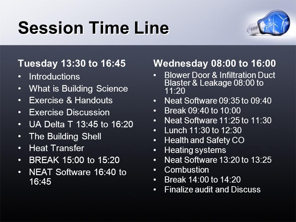 Session Time Line Tuesday 13:30 to 16:45 Introductions What is Building Science Exercise & Handouts Exercise Discussion UA Delta T 13:45 to 16:20 The Building Shell Heat Transfer BREAK 15:00 to 15:20 NEAT Software 16:40 to 16:45 Wednesday 08:00 to 16:00 Blower Door & Infiltration Duct Blaster & Leakage 08:00 to 11:20 Neat Software 09:35 to 09:40 Break 09:40 to 10:00 Neat Software 11:25 to 11:30 Lunch 11:30 to 12:30 Health and Safety CO Heating systems Neat Software 13:20 to 13:25 Combustion Break 14:00 to 14:20 Finalize audit and Discuss
