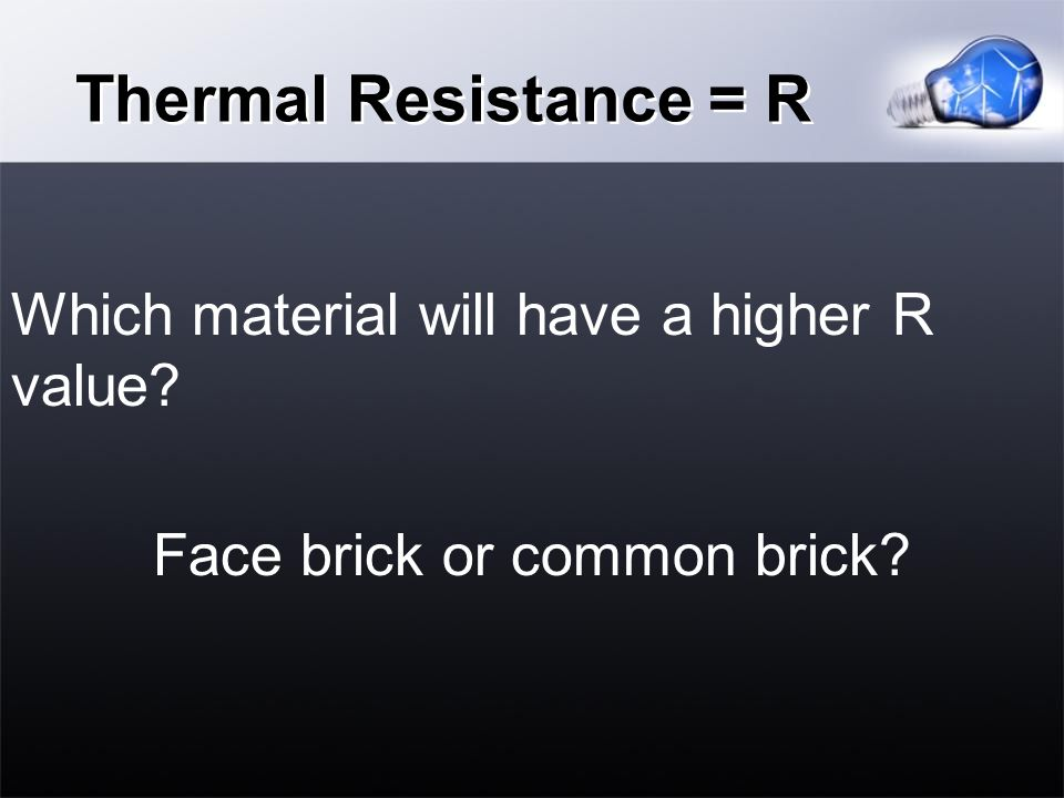 Thermal Resistance = R Which material will have a higher R value Face brick or common brick