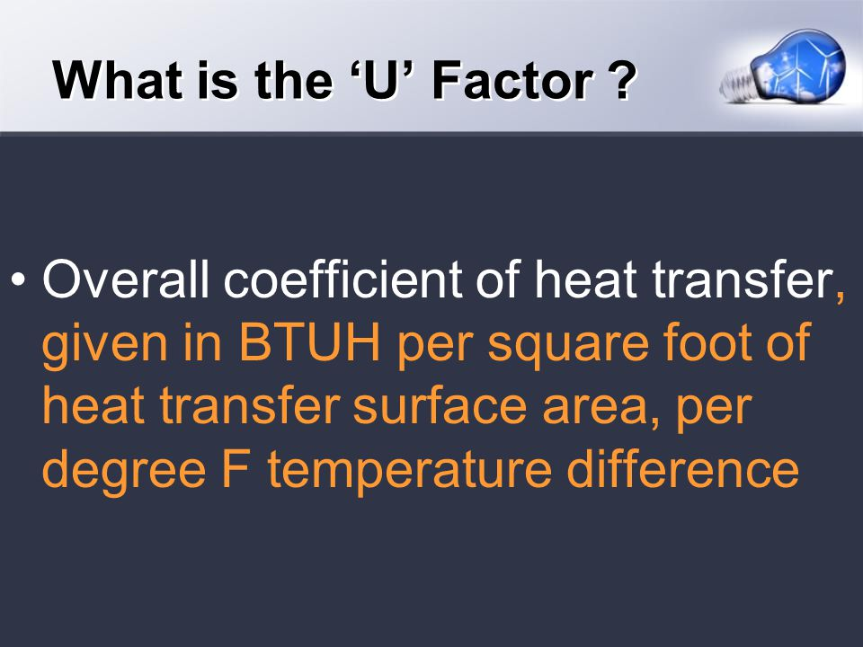 Overall coefficient of heat transfer, given in BTUH per square foot of heat transfer surface area, per degree F temperature difference What is the U Factor