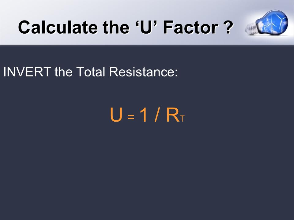 INVERT the Total Resistance: U = 1 / R T Calculate the U Factor