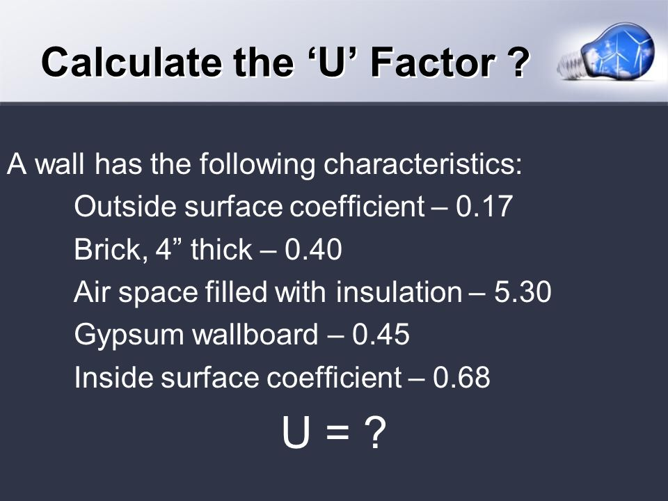 A wall has the following characteristics: Outside surface coefficient – 0.17 Brick, 4 thick – 0.40 Air space filled with insulation – 5.30 Gypsum wallboard – 0.45 Inside surface coefficient – 0.68 U = .
