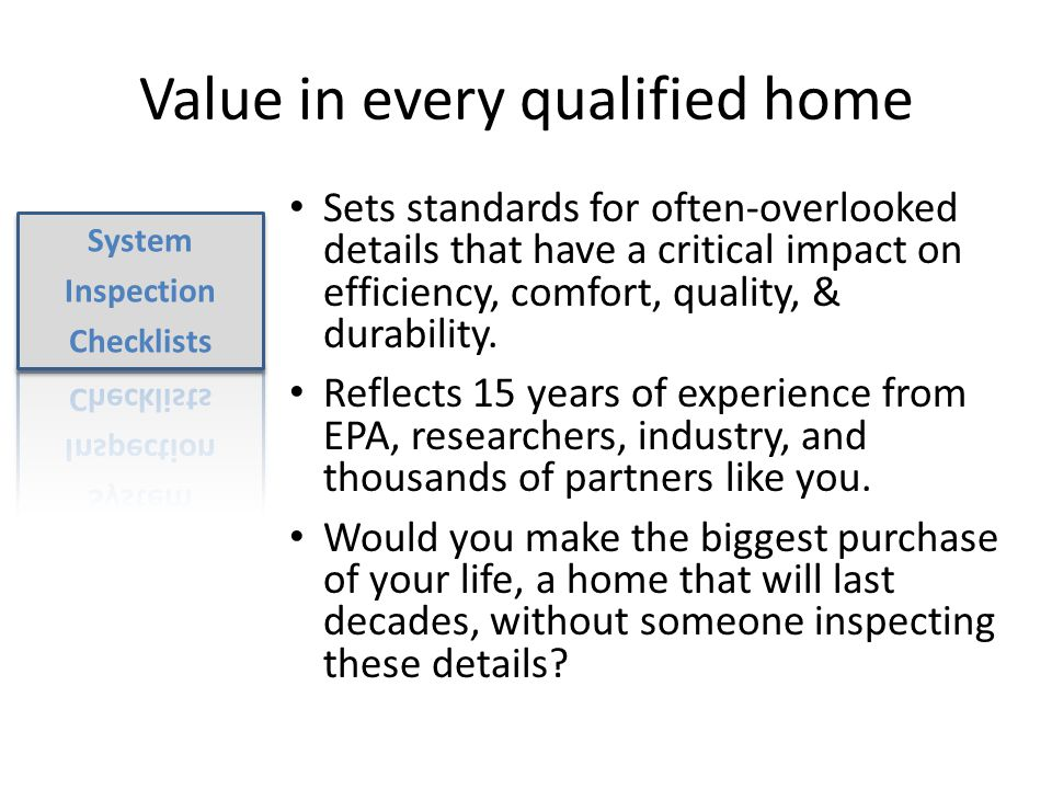 Value in every qualified home Sets standards for often-overlooked details that have a critical impact on efficiency, comfort, quality, & durability.