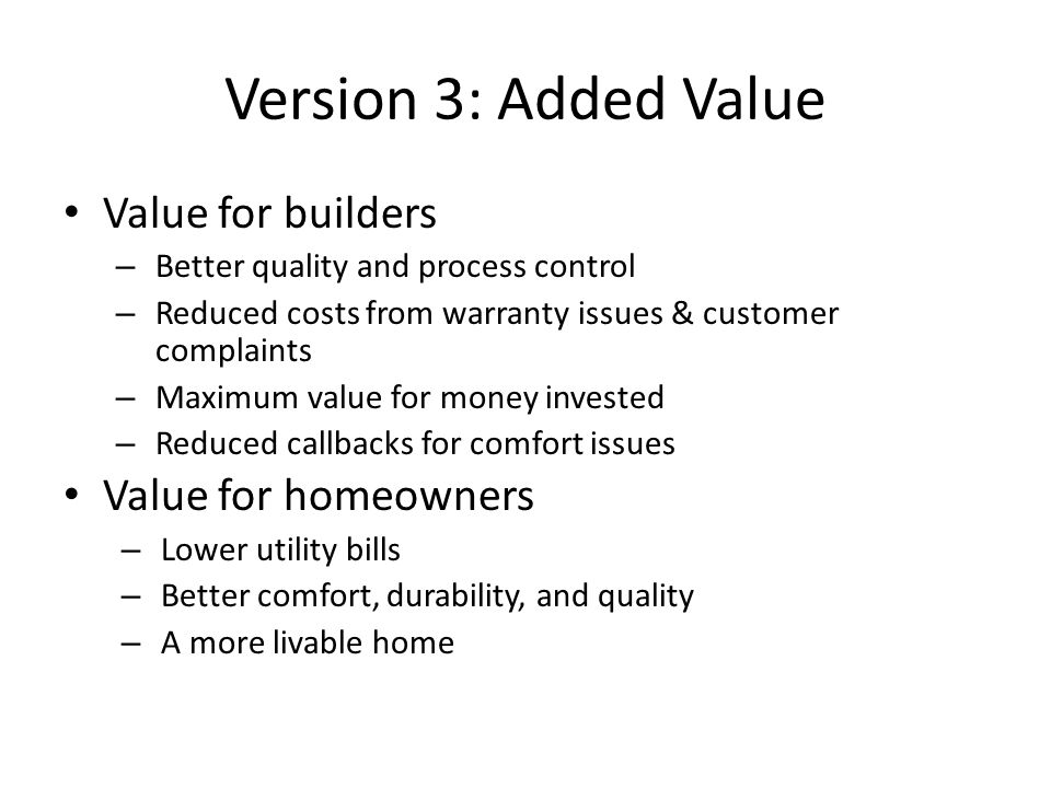 Version 3: Added Value Value for builders – Better quality and process control – Reduced costs from warranty issues & customer complaints – Maximum value for money invested – Reduced callbacks for comfort issues Value for homeowners – Lower utility bills – Better comfort, durability, and quality – A more livable home