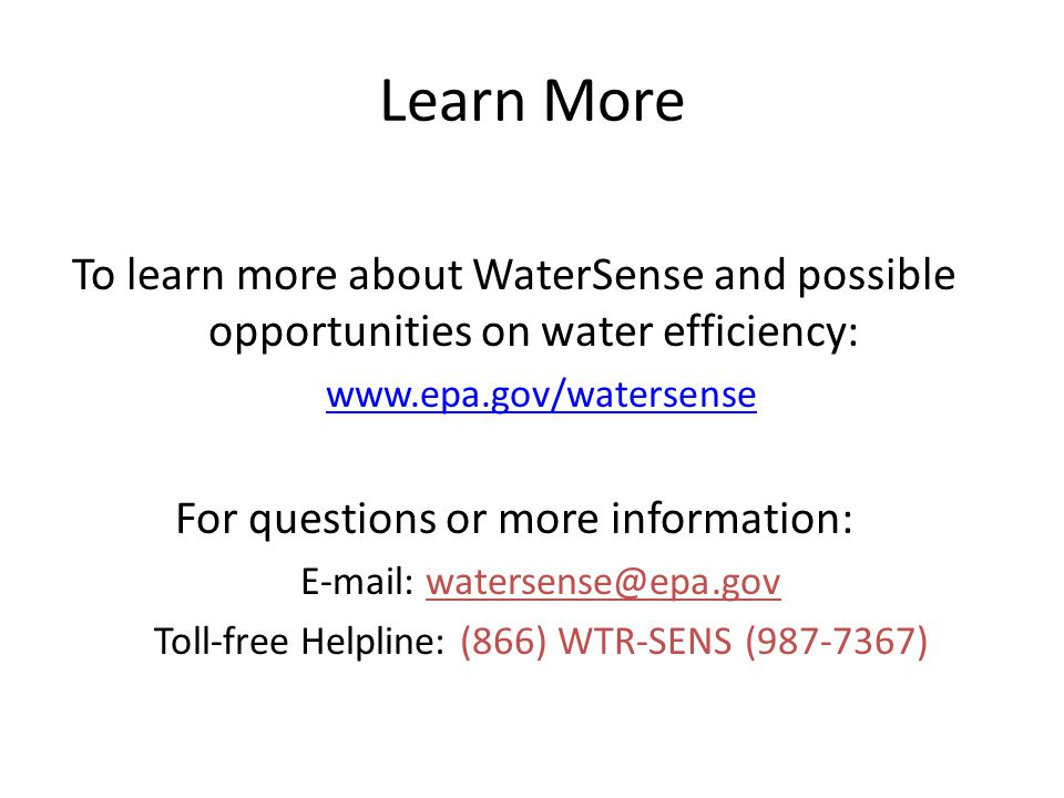 Learn More To learn more about WaterSense and possible opportunities on water efficiency: www.epa.gov/watersense For questions or more information: E-mail: watersense@epa.gov Toll-free Helpline: (866) WTR-SENS (987-7367)