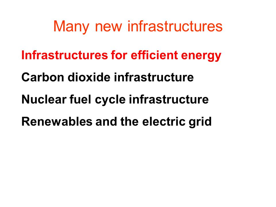 Many new infrastructures Infrastructures for efficient energy Carbon dioxide infrastructure Nuclear fuel cycle infrastructure Renewables and the electric grid