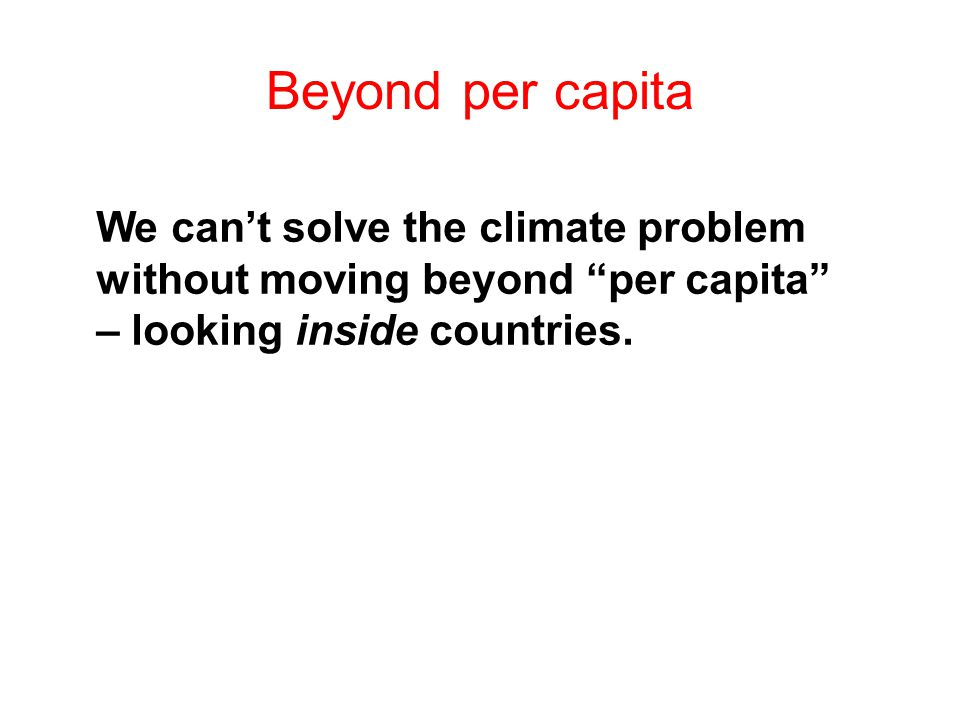 Beyond per capita We cant solve the climate problem without moving beyond per capita – looking inside countries.