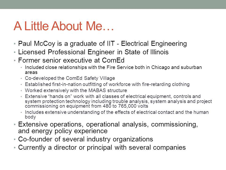 A Little About Me… Paul McCoy is a graduate of IIT - Electrical Engineering Licensed Professional Engineer in State of Illinois Former senior executive at ComEd Included close relationships with the Fire Service both in Chicago and suburban areas Co-developed the ComEd Safety Village Established first-in-nation outfitting of workforce with fire-retarding clothing Worked extensively with the MABAS structure Extensive hands on work with all classes of electrical equipment, controls and system protection technology including trouble analysis, system analysis and project commissioning on equipment from 480 to 765,000 volts Includes extensive understanding of the effects of electrical contact and the human body Extensive operations, operational analysis, commissioning, and energy policy experience Co-founder of several industry organizations Currently a director or principal with several companies