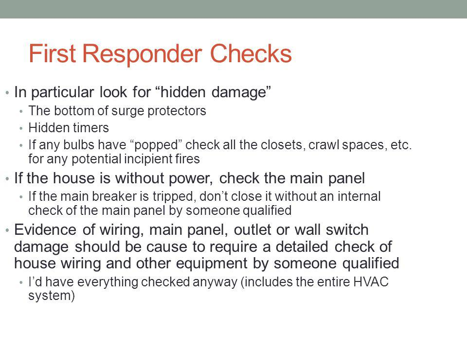 First Responder Checks In particular look for hidden damage The bottom of surge protectors Hidden timers If any bulbs have popped check all the closets, crawl spaces, etc.
