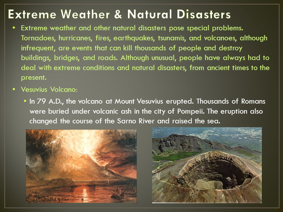 Extreme weather and other natural disasters pose special problems. Tornadoes, hurricanes, fires, earthquakes, tsunamis, and volcanoes, although infreq