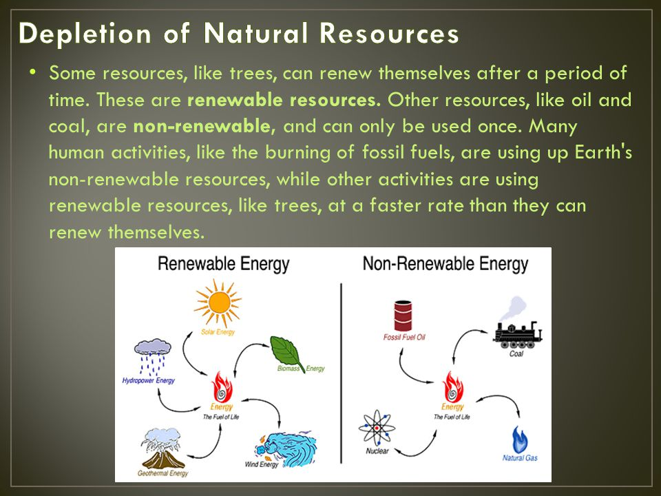 Some resources, like trees, can renew themselves after a period of time. These are renewable resources. Other resources, like oil and coal, are non-re